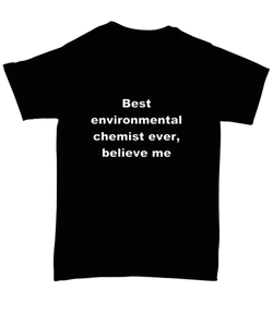 Best environmental chemist ever, believe me. Unsex Tee Black Cotton All sizes for men and women and children.