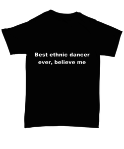 Best ethnic dancer ever, believe me. Unsex Tee Black Cotton All sizes for men and women and children.