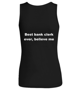 Best bank clerk ever, believe me Woman's tank top Black All sizes.