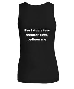 Best dog show handler ever, believe me Woman's tank top Black All sizes.