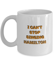 Load image into Gallery viewer, I can't stop singing Hamilton coffee mug, gift for Hamilton lover, her, him.