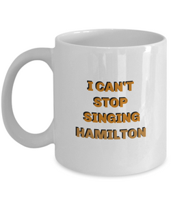 I can't stop singing Hamilton coffee mug, gift for Hamilton lover, her, him.