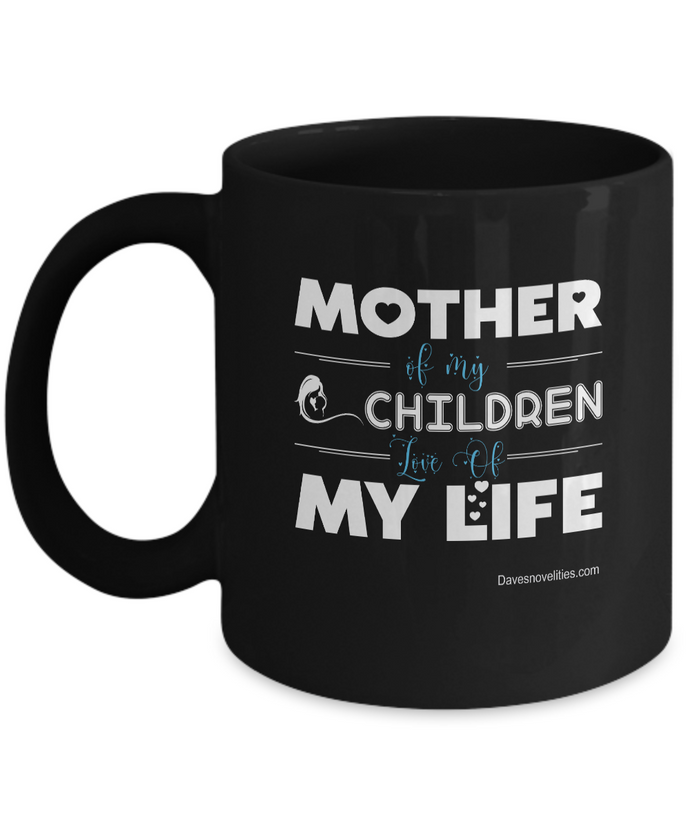 Mother Of My Children, Love Of My Life black coffee mug Ceramic 11oz or 15oz Nice for women any ocassion.