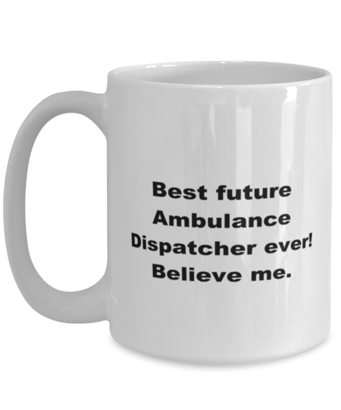 Best future Ambulance Dispatcher ever, white coffee mug for women or men