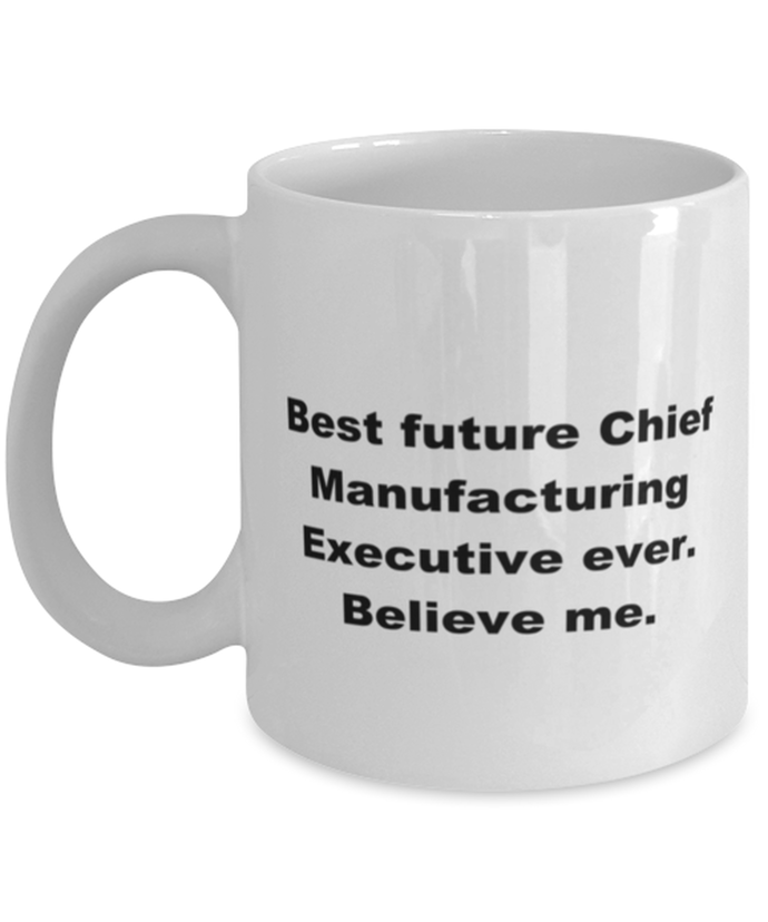 Best future Chief Manufacturing Executive ever, white coffee mug for women or men
