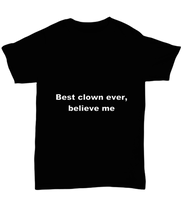 Load image into Gallery viewer, Best clown ever, believe me. Unsex Tee Black Cotton All sizes for men and women and children.
