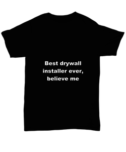 Best drywall installer ever, believe me. Unsex Tee Black Cotton All sizes for men and women and children.