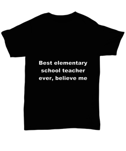 Best elementary school teacher ever, believe me. Unsex Tee Black Cotton All sizes for men and women and children.