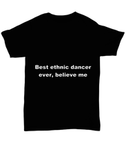 Load image into Gallery viewer, Best ethnic dancer ever, believe me. Unsex Tee Black Cotton All sizes for men and women and children.