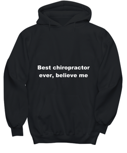 Best chiropractor ever, believe me. Unsex Tee Black All sizes for men and women. Hoodie Black All sizes, men or wormen pullover printed both sides.