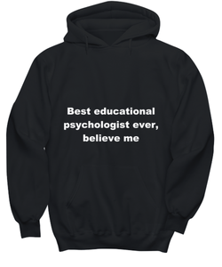 Best educational psychologist ever, believe me. Unsex Tee Black All sizes for men and women. Hoodie Black All sizes, men or wormen pullover printed both sides.