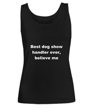 Load image into Gallery viewer, Best dog show handler ever, believe me Woman's tank top Black All sizes.