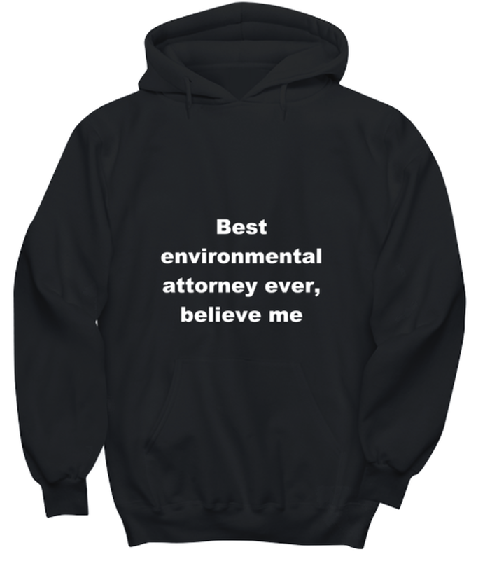 Best environmental attorney ever, believe me. Unsex Tee Black All sizes for men and women. Hoodie Black All sizes, men or wormen pullover printed both sides.