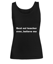 Load image into Gallery viewer, Best esl teacher ever, believe me Woman's tank top Black All sizes.