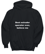 Load image into Gallery viewer, Best extruder operator ever, believe me. Unsex Tee Black All sizes for men and women. Hoodie Black All sizes, men or wormen pullover printed both sides.