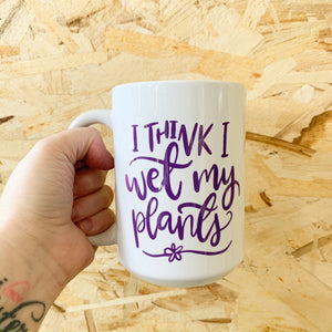 I think I wet my plants Mug - Femme Wares Niagara Local Small Business