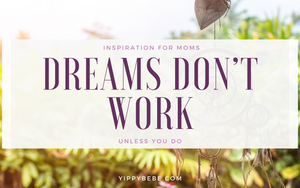 Inspiration for moms, Dreams don't work unless you do