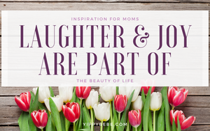 Inspiration for Moms - Laughter and Joy Are Part of the Beauty of Life
