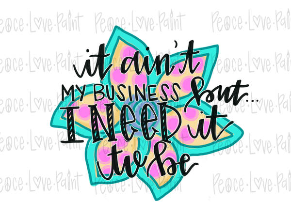 It Ain't My Business but I Need It to Be floral Hand Drawn Sublimation Design-Digital Download-Peace Love Paint Designs