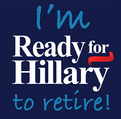 I'm Ready For Hillary... To Retire! T-Shirt