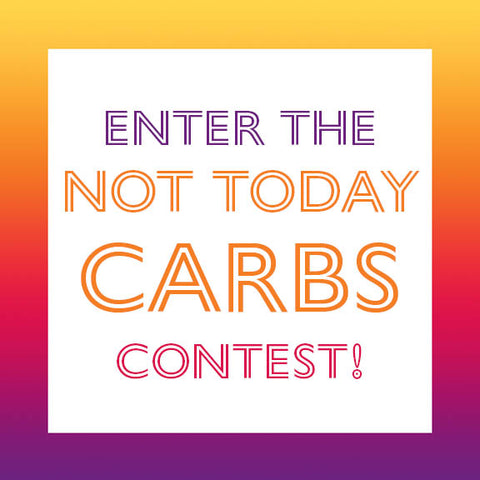 Enter the Not Today Carbs Contest