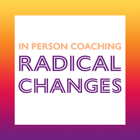 IN PERSON COACHING: RADICAL CHANGES