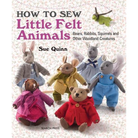 How To Sew Little Felt Animals Sue Quinn Bear Rabbits Squirrels And Other Woodland Creatures - books 4 people