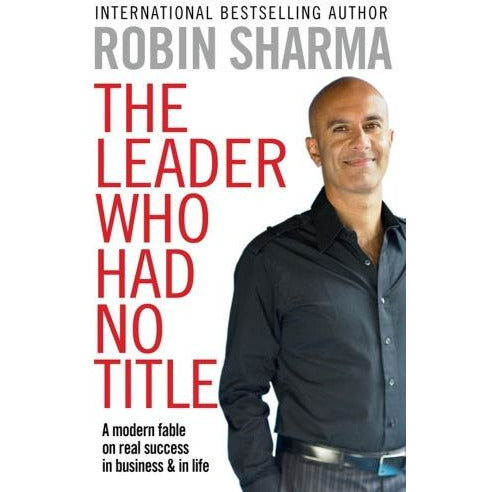 Robin Sharma The Leader Who Had No Title A Modern Fable In Business And In Life - books 4 people
