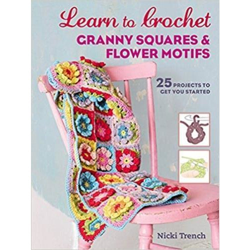 Learn To Crochet Granny Squares And Flower Motifs 25 Projects To Get You Started - books 4 people