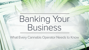 Banking Your Business - What Every Cannabis Operator Needs to Know