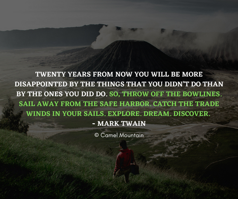 """""""Twenty years from now you will be more disappointed by the things that you didn't do than by the ones you did do. So, throw off the bowlines. Sail away from the safe harbor. Catch the trade winds in your sails. Explore. Dream. Discover."""" – Mark Twain"""