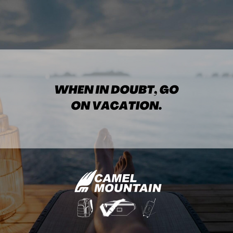 When in Doubt, go on Vacation.