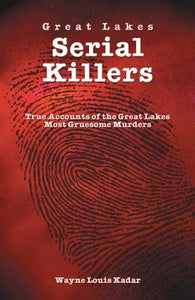 Great Lakes Serial Killlers: True Accounts of the Great Lakes Most Gruesome Murders by Wayne Louis Kadar