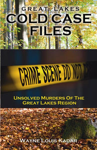 Great Lakes Cold Case Files  Unsolved Murders of The Great Lakes Region by Wayne Louis Kadar