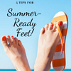 5 Tips For Summer-Ready Feet!