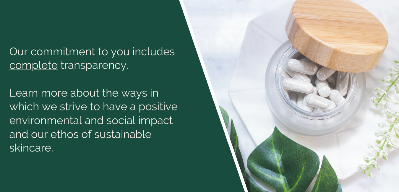Our commitment to your includes complete transparency.   Learn more about the ways in which we strive to have a positive environmental and social impact and our ethos of sustainable skincare.