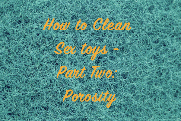 A Deep Clean: Cleaning Sex toys Part Two - Porosity