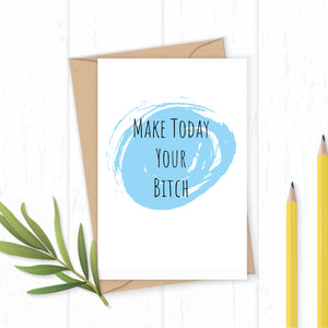 Make Today Your B**** Greetings Card