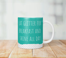 Load image into Gallery viewer, Eat Glitter For Breakfast And Shine All Day Mug