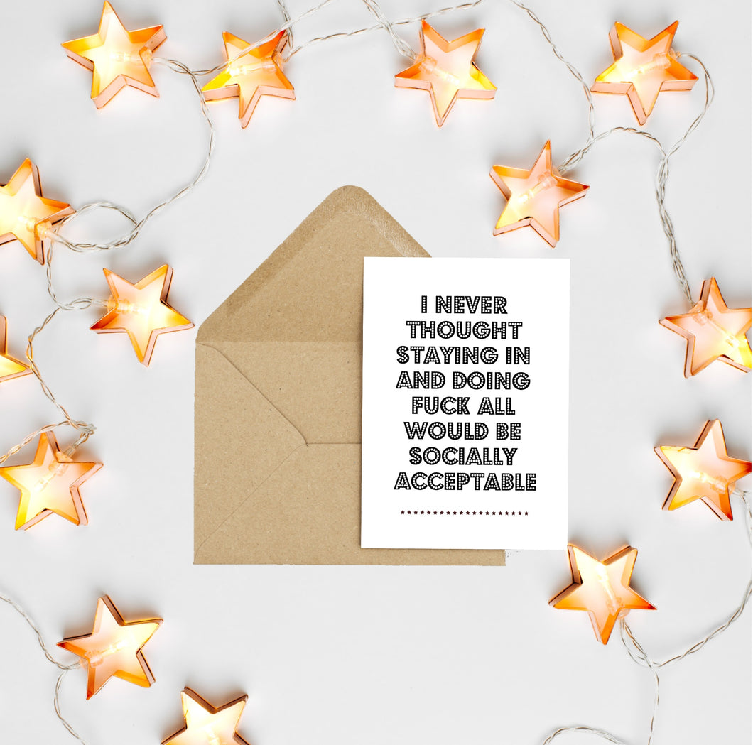 I Never Thought Staying In And Doing Fuck All Would Be Socially Acceptable - Greetings Card
