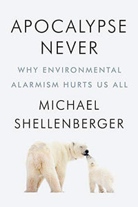 Apocalypse Never: Why Environmental Alarmism Hurts Us All