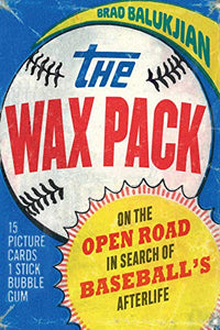 The Wax Pack: On the Open Road in Search of Baseball?s Afterlife
