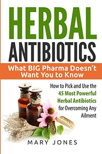 Herbal Antibiotics: What BIG Pharma Doesn?t Want You to Know - How to Pick and Use the 45 Most Powerful Herbal Antibiotics for Overcoming Any Ailment (Herbal Antibiotics in Black&White)