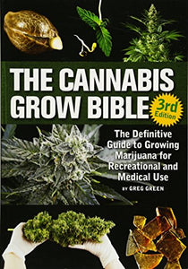 The Cannabis Grow Bible: The Definitive Guide to Growing Marijuana for Recreational and Medicinal Use