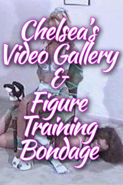CHELSEAS VIDEO GALLERY AND FIGURE TRAINING BONDAGE