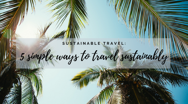 Sustainable Travel: 5 Simple Ways to Travel More Sustainably