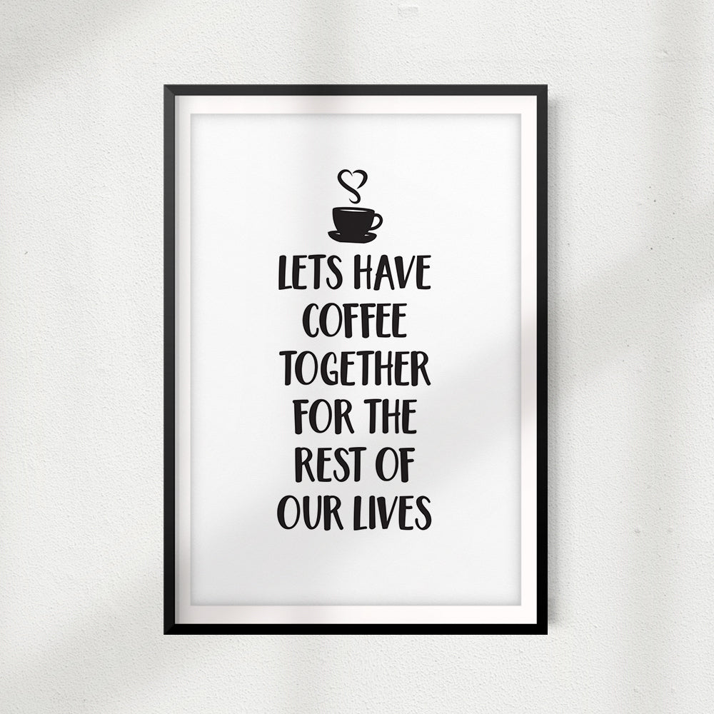 Lets Have Coffee Together For The Rest Of Our Lives UNFRAMED Print Home Décor, Coffee Wall Art