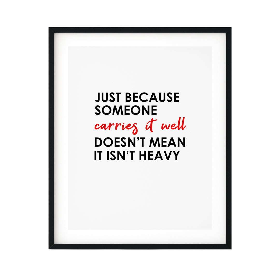 Just Because Someone Carries It Well Doesn't Mean It Isn't Heavy UNFRAMED Print Inspirational Wall Art