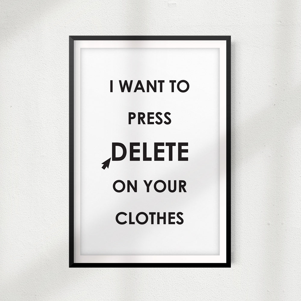 I Want To Press Delete On Your Clothes UNFRAMED Print Home Décor, Quote Wall Art