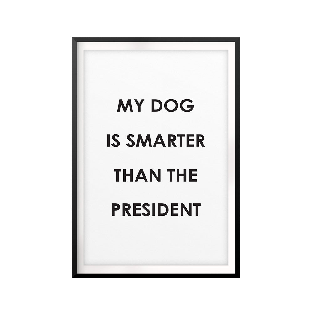 My Dog Is Smarter Than The President UNFRAMED Print Funny Quote Wall Art